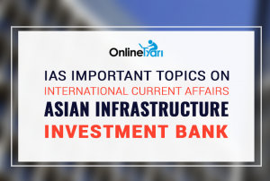 IAS Important Topics on International Current Affairs: Asian Infrastructure Investment Bank