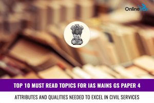 Top 10 Must Read Topics for IAS Mains GS Paper 4 | Attributes and qualities needed to excel in civil services